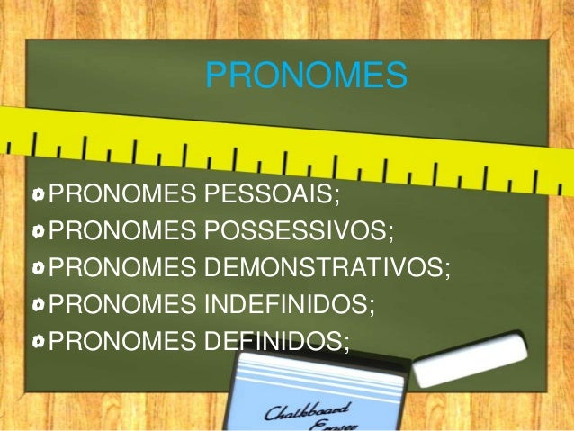PRONOMESPRONOMES PESSOAIS;PRONOMES POSSESSIVOS;PRONOMES DEMONSTRATIVOS;PRONOMES INDEFINIDOS;PRONOMES DEFINIDOS;
