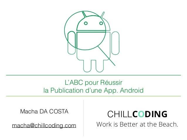 L'ABC pour Réussir la Publication d'une App. Android Macha DA COSTA macha@chillcoding.com CHILLCODING Work is Better at th...
