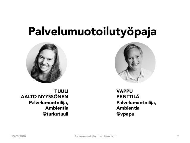 VAPPU PENTTILÄ Palvelumuotoilija, Ambientia @vpapu TUULI AALTO-NYYSSÖNEN Palvelumuotoilija, Ambientia @turkutuuli Palvelum...