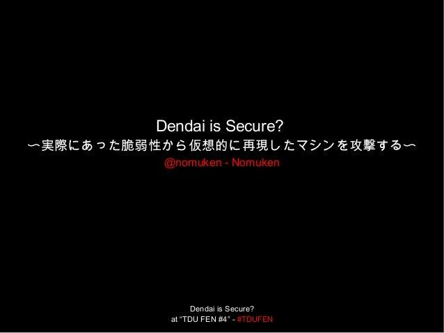"Dendai is Secure? at ""TDU FEN #4"" - #TDUFEN Dendai is Secure? 〜実際にあった脆弱性から仮想的に再現したマシンを攻撃する〜 @nomuken - Nomuken"