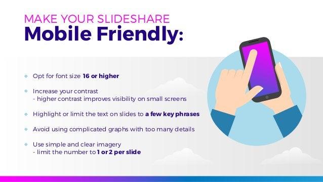 MAKE YOUR SLIDESHARE Mobile Friendly: Opt for font size 16 or higher Increase your contrast - higher contrast improves vis...
