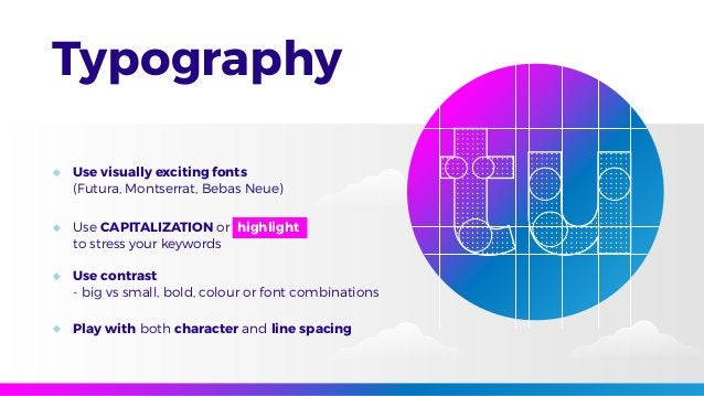 Typography Use visually exciting fonts (Futura, Montserrat, Bebas Neue) Use CAPITALIZATION or highlight to stress your key...
