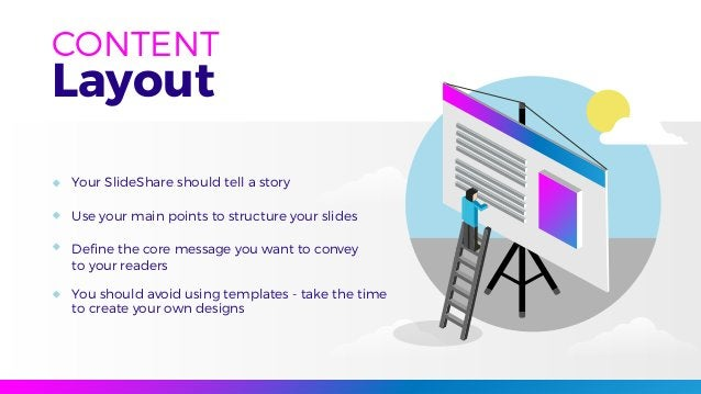Layout CONTENT Your SlideShare should tell a story Use your main points to structure your slides Define the core message yo...