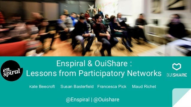 Enspiral & OuiShare : Lessons from Participatory Networks @Enspiral | @Ouishare Kate Beecroft Susan Basterfield Francesca ...
