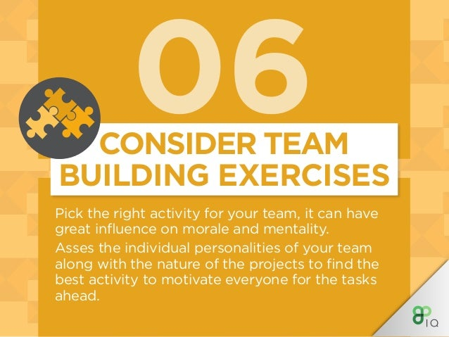 06 Pick the right activity for your team, it can have great influence on morale and mentality. Asses the individual person...