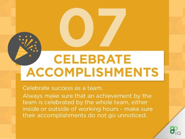 07 Celebrate success as a team. Always make sure that an achievement by the team is celebrated by the whole team, either i...