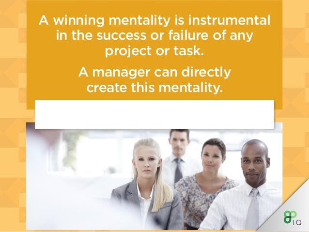 A winning mentality is instrumental in the success or failure of any project or task. A manager can directly create this m...