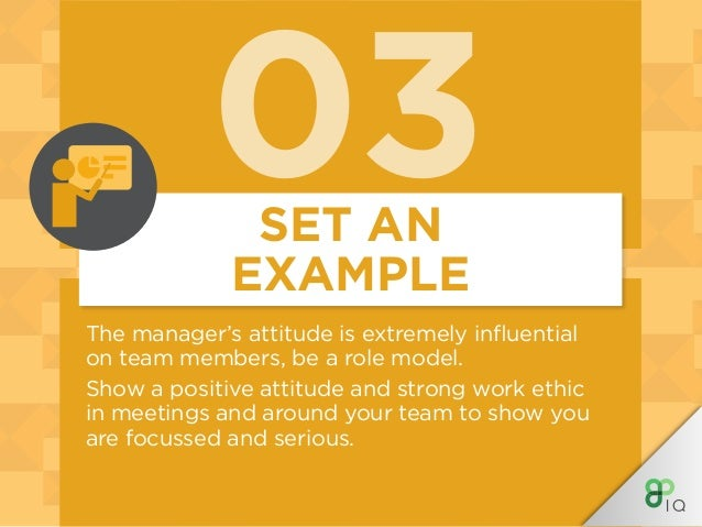 03 The manager's attitude is extremely influential on team members, be a role model. Show a positive attitude and strong w...
