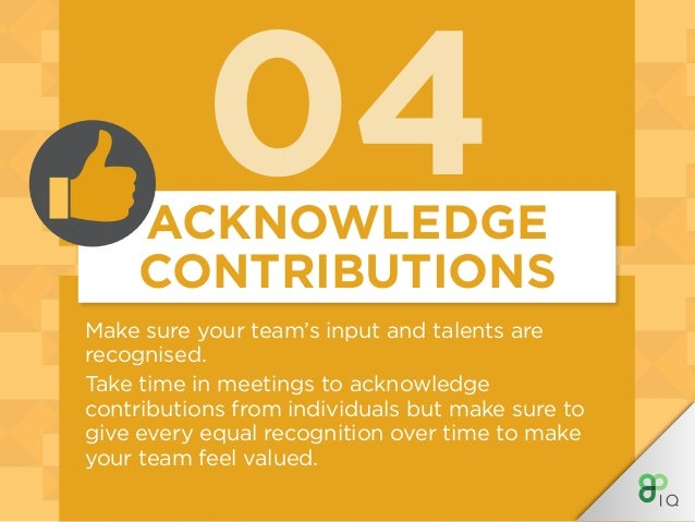 04 Make sure your team's input and talents are recognised. Take time in meetings to acknowledge contributions from individ...