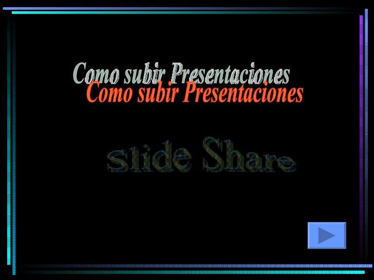Como subir Presentaciones  Slide Share