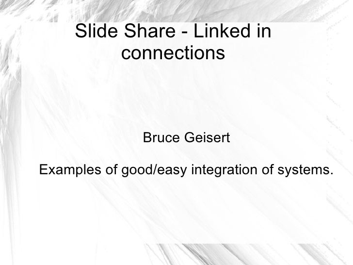 Slide Share - Linked in connections Bruce Geisert Examples of good/easy integration of systems.