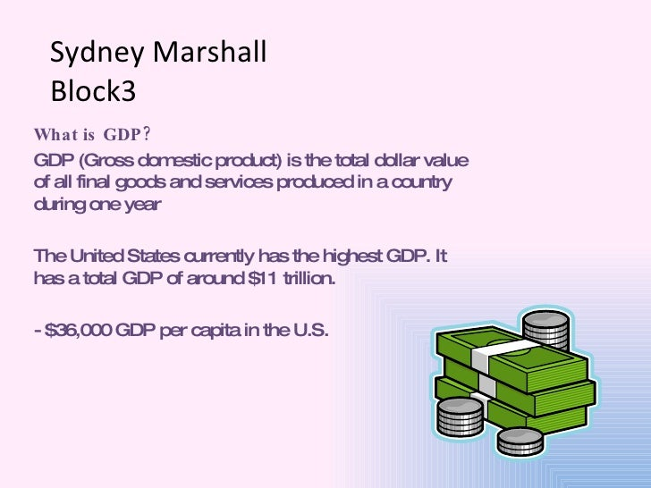 Sydney Marshall Block3 What is GDP? GDP (Gross domestic product) is the total dollar value of all final goods and services...