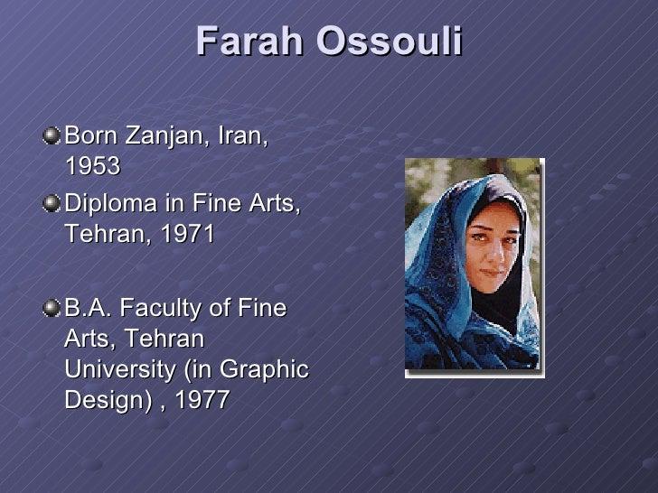 Farah Ossouli <ul><li>Born Zanjan, Iran, 1953 </li></ul><ul><li>Diploma in Fine Arts, Tehran, 1971 </li></ul><ul><li>B.A. ...