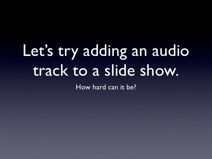 Let's try adding an audio track to a slide show.       How hard can it be?