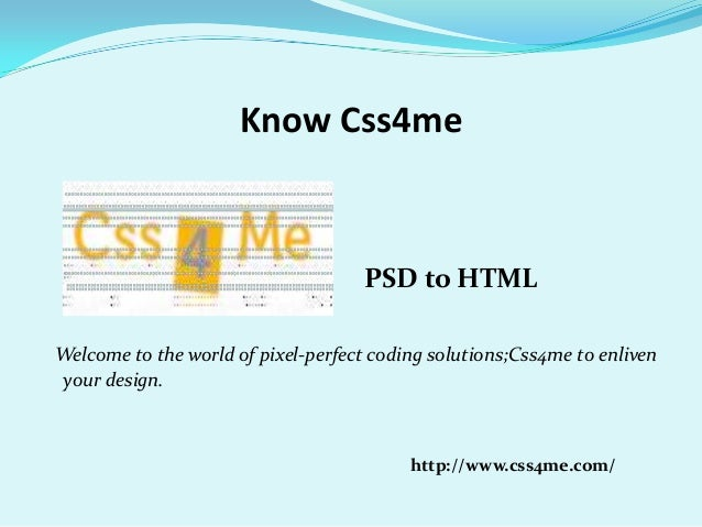 Know Css4mePSD to HTMLWelcome to the world of pixel-perfect coding solutions;Css4me to enlivenyour design.http://www.css4m...
