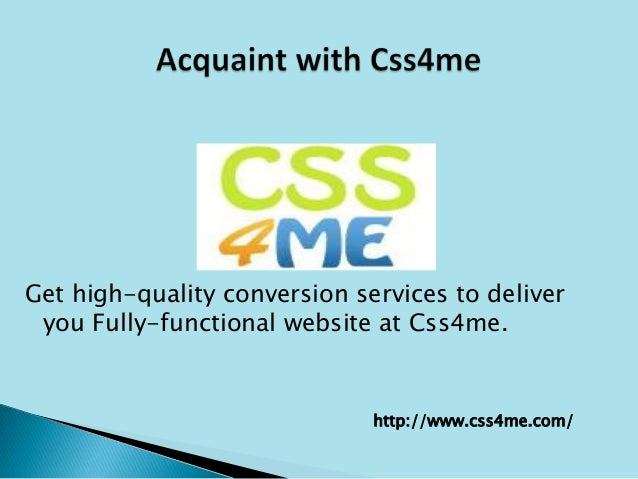 Get high-quality conversion services to deliveryou Fully-functional website at Css4me.http://www.css4me.com/
