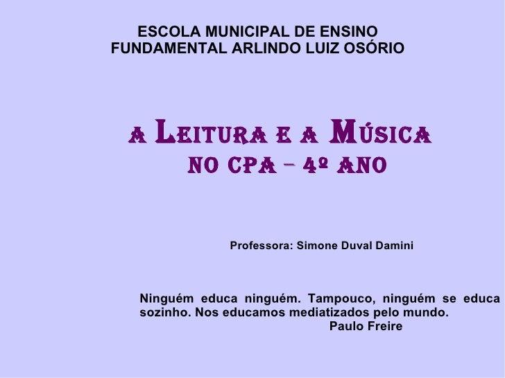 A  L EITURA E a  M úsica  no Cpa  –  4º ano Professora: Simone Duval Damini ESCOLA MUNICIPAL DE ENSINO FUNDAMENTAL ARLINDO...