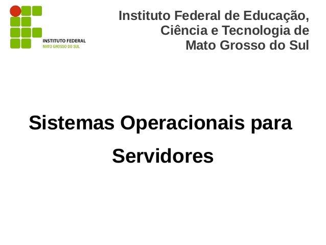 Instituto Federal de Educação,                Ciência e Tecnologia de                    Mato Grosso do SulSistemas Operac...