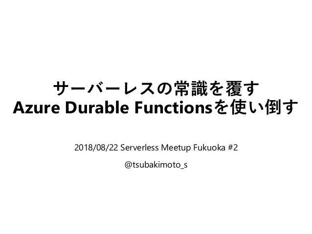 サーバーレスの常識を覆す Azure Durable Functionsを使い倒す 2018/08/22 Serverless Meetup Fukuoka #2 @tsubakimoto_s