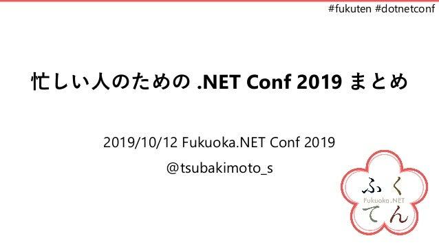 #fukuten #dotnetconf 忙しい人のための .NET Conf 2019 まとめ 2019/10/12 Fukuoka.NET Conf 2019 @tsubakimoto_s