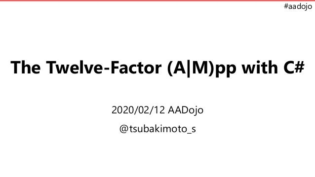 #aadojo The Twelve-Factor (A|M)pp with C# 2020/02/12 AADojo @tsubakimoto_s