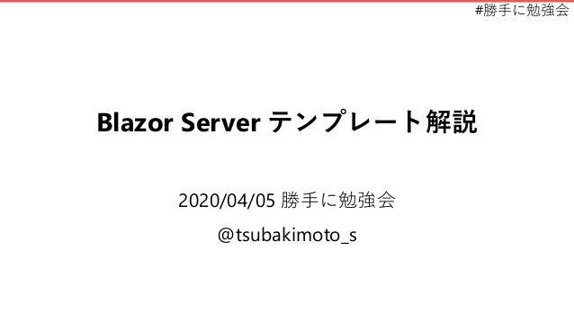 #勝手に勉強会 Blazor Server テンプレート解説 2020/04/05 勝手に勉強会 @tsubakimoto_s