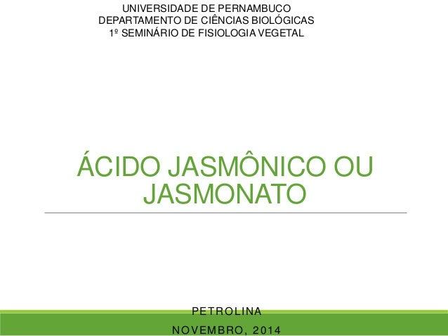UNIVERSIDADE DE PERNAMBUCO  DEPARTAMENTO DE CIÊNCIAS BIOLÓGICAS  1º SEMINÁRIO DE FISIOLOGIA VEGETAL  ÁCIDO JASMÔNICO OU  J...