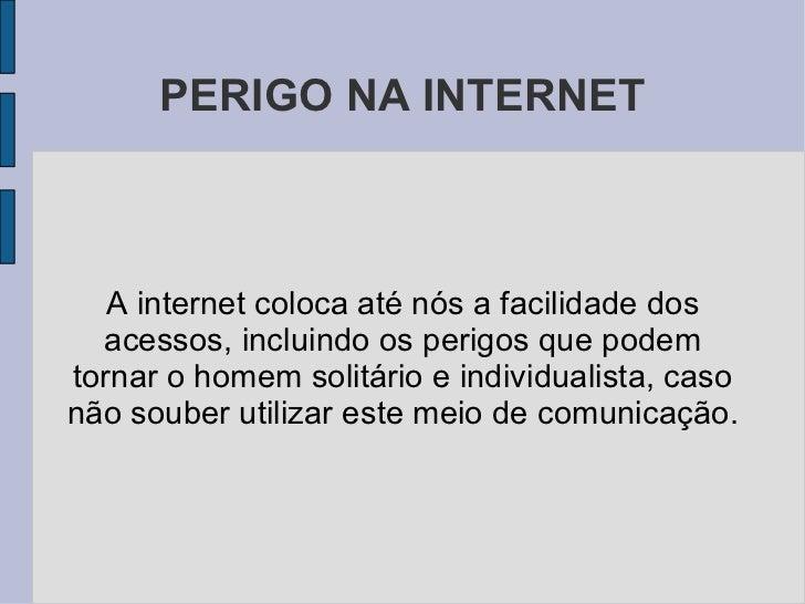 PERIGO NA INTERNET A internet coloca até nós a facilidade dos acessos, incluindo os perigos que podem tornar o homem solit...