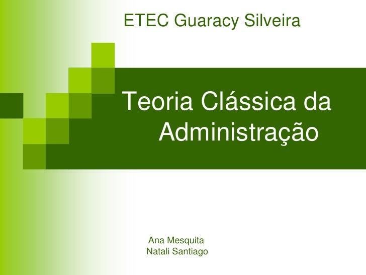 ETEC Guaracy SilveiraTeoria Clássica da  Administração  Ana Mesquita  Natali Santiago