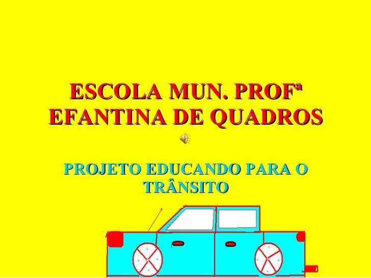 ESCOLA MUN. PROFª EFANTINA DE QUADROS PROJETO EDUCANDO PARA O TRÂNSITO