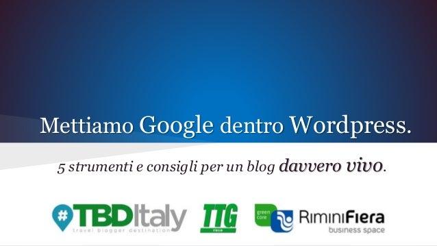 Mettiamo Google dentro Wordpress. 5 strumenti e consigli per un blog davvero vivo.