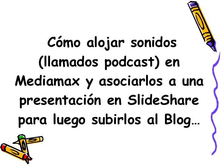 Cómo alojar sonidos (llamados podcast) en Mediamax y asociarlos a una presentación en SlideShare para luego subirlos al Bl...