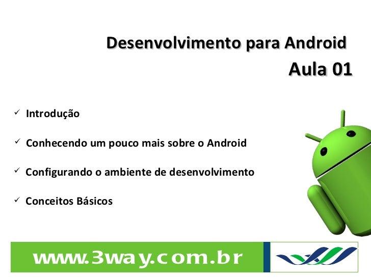 Desenvolvimento para Android Aula 01 <ul><li>Introdução </li></ul><ul><li>Conhecendo um pouco mais sobre o Android </li></...