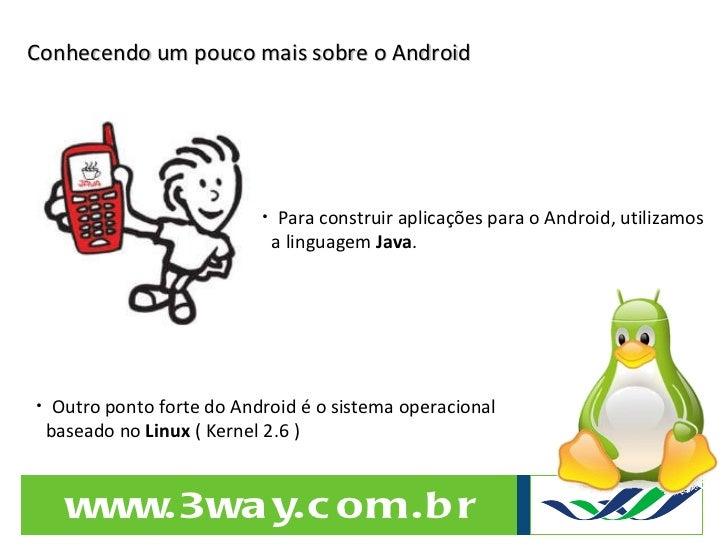 Conhecendo um pouco mais sobre o Android <ul><li>Outro ponto forte do Android é o sistema operacional  </li></ul><ul><li>b...