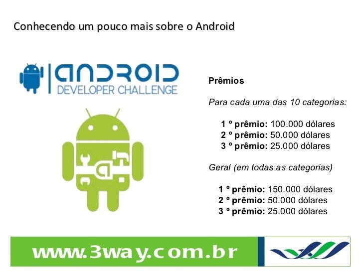 Conhecendo um pouco mais sobre o Android Prêmios Para cada uma das 10 categorias: 1 º prêmio:  100.000 dólares 2 º prêmio:...