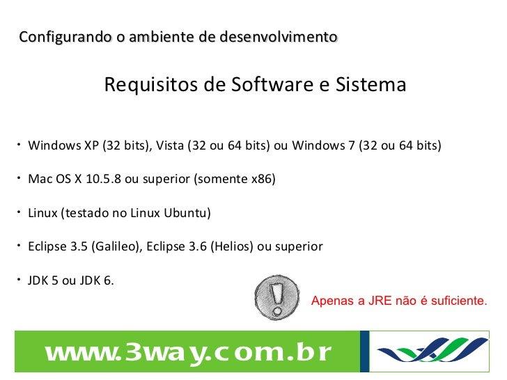 Configurando o ambiente de desenvolvimento Requisitos de Software e Sistema <ul><li>Windows XP (32 bits), Vista (32 ou 64 ...