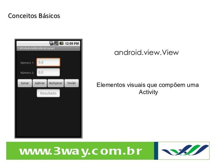 Conceitos Básicos android.view.View Elementos visuais que compõem uma  Activity
