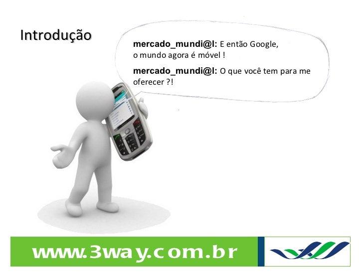 Introdução mercado_mundi@l:  E então Google,  o mundo agora é móvel ! mercado_mundi@l:  O que você tem para me oferecer ?!