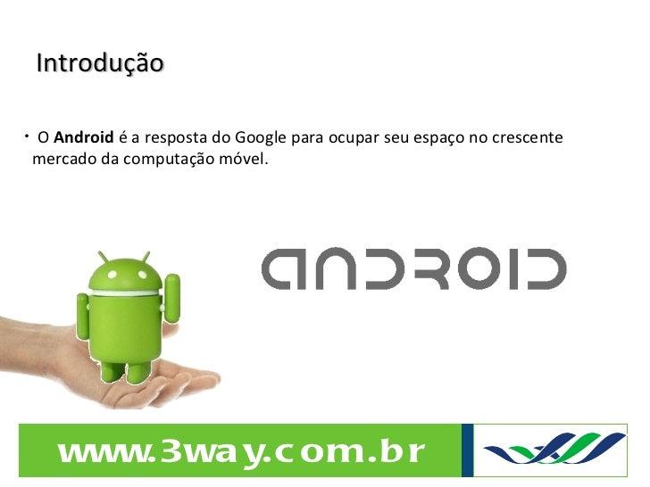 Introdução <ul><li>O  Android  é a resposta do Google para ocupar seu espaço no crescente  </li></ul><ul><li>mercado da co...