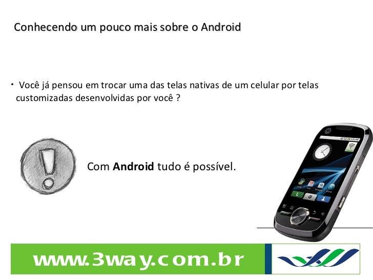 Conhecendo um pouco mais sobre o Android <ul><li>Você já pensou em trocar uma das telas nativas de um celular por telas  <...