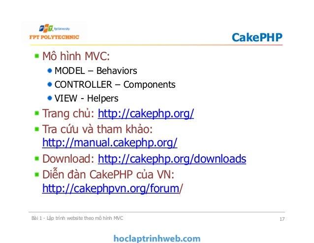 Mô hình MVC: MODEL – Behaviors CONTROLLER – Components VIEW - Helpers Trang chủ: http://cakephp.org/ Tra cứu và tham khảo:...