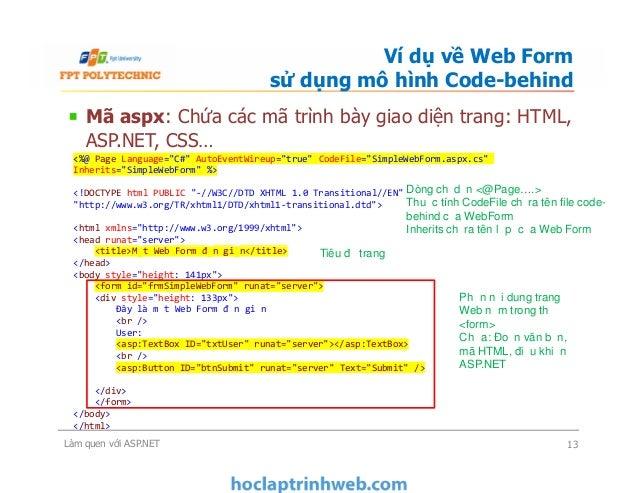 Mã aspx: Chứa các mã trình bày giao diện trang: HTML, ASP.NET, CSS… Ví dụ về Web Form sử dụng mô hình Code-behind <%@ Page...