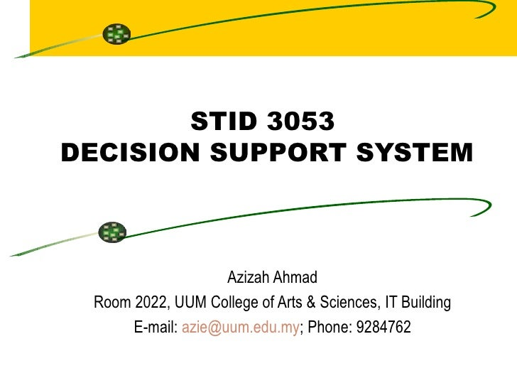 STID 3053  DECISION SUPPORT SYSTEM Azizah Ahmad Room 2022, UUM College of Arts & Sciences, IT Building E-mail:  [email_add...