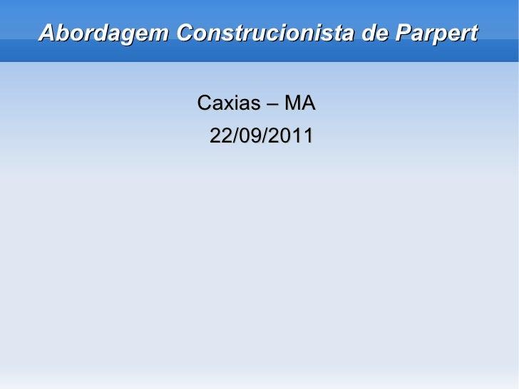Abordagem Construcionista de Parpert <ul><li>Caxias – MA  </li></ul><ul><li>22/09/2011 </li></ul>