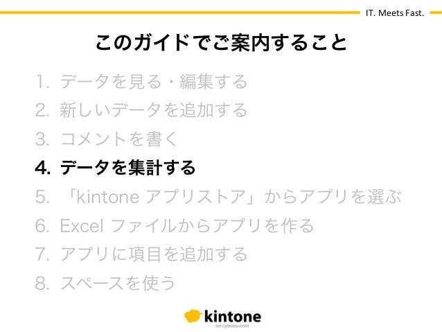 IT.  Meets  Fast. 1. データを見る・編集する 2. 新しいデータを追加する 3. コメントを書く 4. データを集計する 5. 「kintone アプリストア」からアプリを選ぶ 6. Excel ファイル...