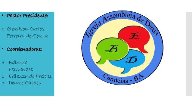 • Pastor Presidente: o Cleudson Carlos Ferreira de Souza • Coordenadoras: o Edleuza Fernandes o Edleuza de Freitas o Denic...