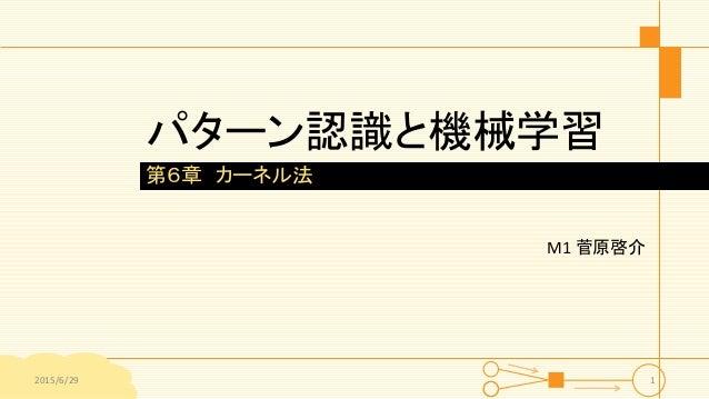 パターン認識と機械学習 M1 菅原啓介 第6章 カーネル法 2015/6/29 1