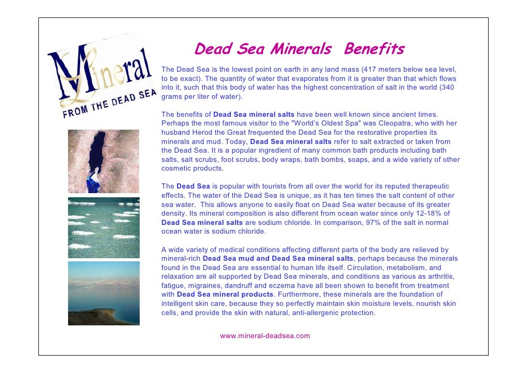 Dead Sea Minerals Benefits The Dead Sea is the lowest point on earth in any land mass (417 meters below sea level, to be e...