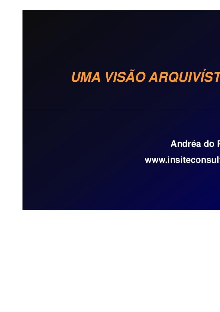 UMA VISÃO ARQUIVÍSTICA              Andréa do Prado Souza         www.insiteconsultoria.com.br                           2...