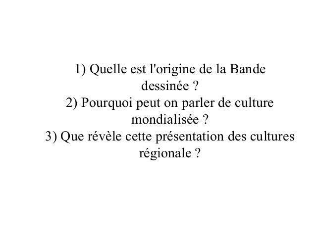 1) Quelle est lorigine de la Bandedessinée ?2) Pourquoi peut on parler de culturemondialisée ?3) Que révèle cette présenta...